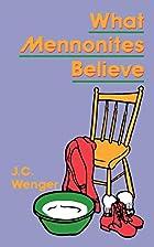 What Mennonites Believe by J. C. Wenger