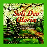 Augsburger, Myron S.: Soli Deo Gloria: A Daily Walk Through Romans