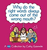 Guisewite, Cathy: Why Do the Right Words Always Come Out of the Wrong Mouth?