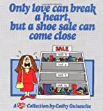Guisewite, Cathy: Only Love Can Break a Heart, but a Shoe Sale Can Come Close: A Cathy Collection