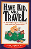 Tristram, Lucille: Have Kid, Will Travel: 101 Survival Strategies for Vacationing With Babies and Young Children