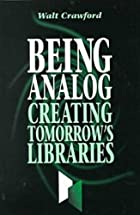 Being Analog: Creating Tomorrow's Libraries…
