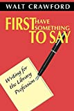 Crawford, Walt: First Have Something to Say: Writing for the Library Profession