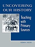 Veccia, Susan H.: Uncovering Our History: Teaching With Primary Sources