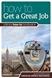 Editors of the American Library Association: How to Get a Great Job: A Library How-To Handbook