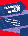 Revision Committee of the Public Library Association: Planning for Results: A Public Library Transformation Process  The Guidebook