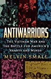 Small, Melvin: Antiwarriors: The Vietnam War and the Battle for America's Hearts and Minds