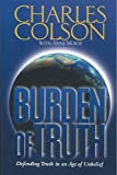 Colson, Charles: Burden of Truth: Defending the Truth in an Age of Unbelief