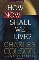 How Now Shall We Live? by Charles W. Colson