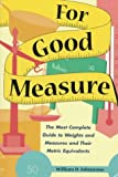 Johnstone, William D.: For Good Measure: The Most Complete Guide to Weights and Measures and Their Metric Equivalents