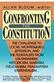 Bloom, Allan: Confronting the Constitution: The Challenge to Locke, Montesquieu, Jefferson, and the Federalists from Utilitarianism, Historicism, Marxism, Freudianism