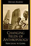 Kearney, Michael: Changing Fields of Anthropology: From Local to Global