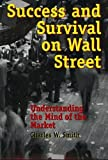 Smith, Charles W.: Success and Survival on Wall Street: Understanding the Mind of the Market