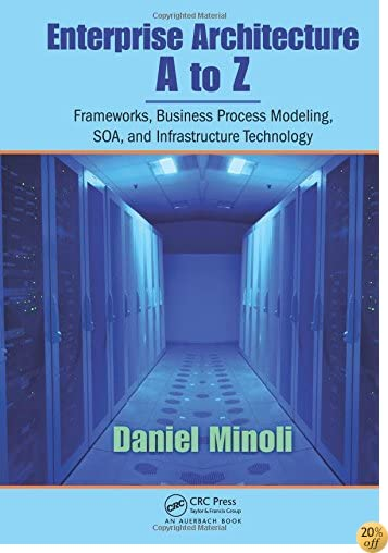 TEnterprise Architecture A to Z: Frameworks, Business Process Modeling, SOA, and Infrastructure Technology