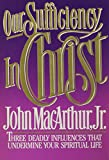MacArthur, John: Our Sufficiency in Christ: Three Deadly Influences That Undermine Your Spiritual Life