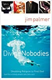 Palmer, Jim: Divine Nobodies: Shedding Religion to Find God And the Unlikely People Who Help You