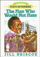 The Man Who Would Not Hate: Festo Kivengere…