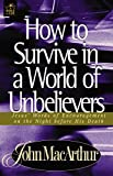 MacArthur, John: How to Survive in a World of Unbelievers: Jesus&#39; Words of Encouragement on the Night Before His Death