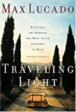 Lucado, Max: Traveling Light Releasing The Burdens You Were Never Intended To Bear