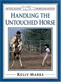 Marks, Kelly: Handling the Untouched Horse