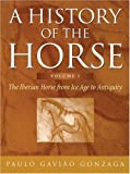 Gonzaga, Paulo: A History of the Horse: the Iberian Horse from Ice Age to Antiquity