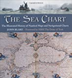 Blake, John: The Sea Chart: The Illustrated History of Nautical Maps and Navigational Charts