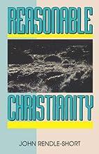 Reasonable Christianity by John Rendle-Short