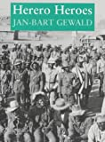 Gewald, Jan-Bart: Herero Heroes: A Socio-Political History of the Herero of Namibia, 1890-1923