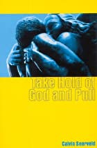 Take Hold of God and Pull by Calvin Seerveld