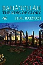 Bahá'u'lláh: The King of Glory by Hasan…