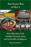 Jackson, John: The Secret War of Hut 3: The First Full Story of How Intelligence from Enigma Signals Decoded at Bletchley Park Was Used During World War Two