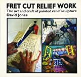 Jones, David: Fret Cut Relief Work : Art and Craft of Painted Relief Sculpture