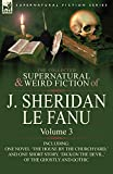 Le Fanu, Joseph Sheridan: The Collected Supernatural and Weird Fiction of J. Sheridan Le Fanu: Volume 3-Including One Novel 'The House by the Churchyard, ' and One Short Story,