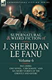 Le Fanu, Joseph Sheridan: The Collected Supernatural and Weird Fiction of J. Sheridan Le Fanu: Volume 6-Including One Novel, 'Checkmate, ' and Six Short Stories of the Ghostly