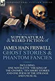 Friswell, James Hain: The Collected Supernatural and Weird Fiction of James Hain Friswell-Ghost Stories and Phantom Fancies-One Novelette 'The King of the Gnomes,' Ten Short Stories and One Poem of the Strange and Unusual