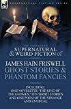 Friswell, James Hain: The Collected Supernatural and Weird Fiction of James Hain Friswell-Ghost Stories and Phantom Fancies-One Novelette 'The King of the Gnomes, ' Ten Sho