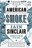 Sinclair, Iain: American Smoke: Journeys to the End of the Light
