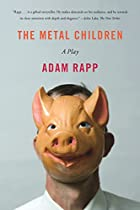 The Metal Children: A Play by Adam Rapp