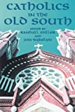 Miller, Randall M.: Catholics in the Old South: Essays on Church and Culture