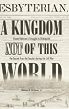 A KINGDOM NOT OF THIS WORLD by Preston D.…