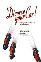 Divorce Your Car! : Ending the Love Affair…