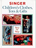 Singer: Singer Children's Clothes, Toys & Gifts Step-By-Step