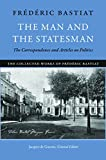 Bastiat, Frederic: The Man and the Statesman: The Correspondence and Articles on Politics (The Collected Works of Frederic Bastiat)
