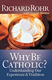 Richard Rohr: Why Be Catholic?: Understanding Our Experience and Tradition
