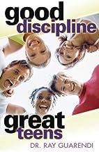 Good Discipline, Great Teens by Ray Guarendi
