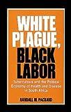Packard, Randall M.: White Plague Black Labor
