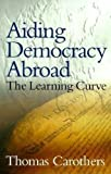 Thomas Carothers: Aiding Democracy Abroad: The Learning Curve