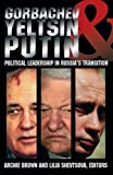 Brown, Archie: Gorbachev, Yeltsin, and Putin: Political Leadership in Russia's Transition