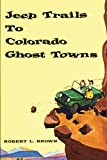 Brown, Robert L.: Jeep Trails to Colorado Ghost Towns