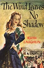 The Wind Leaves No Shadow by Ruth Laughlin